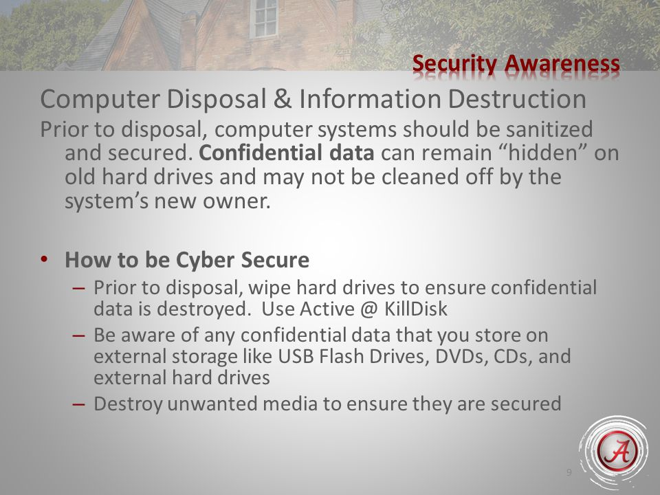 9 Computer Disposal & Information Destruction Prior to disposal, computer systems should be sanitized and secured.