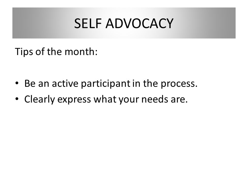 SELF ADVOCACY Tips of the month: Be an active participant in the process.