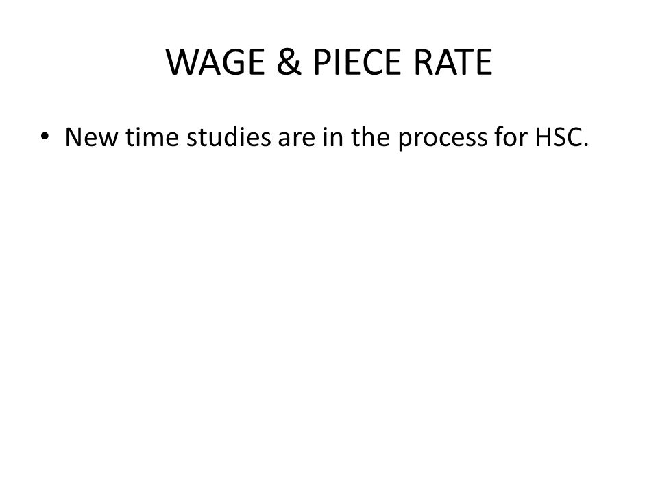 WAGE & PIECE RATE New time studies are in the process for HSC.
