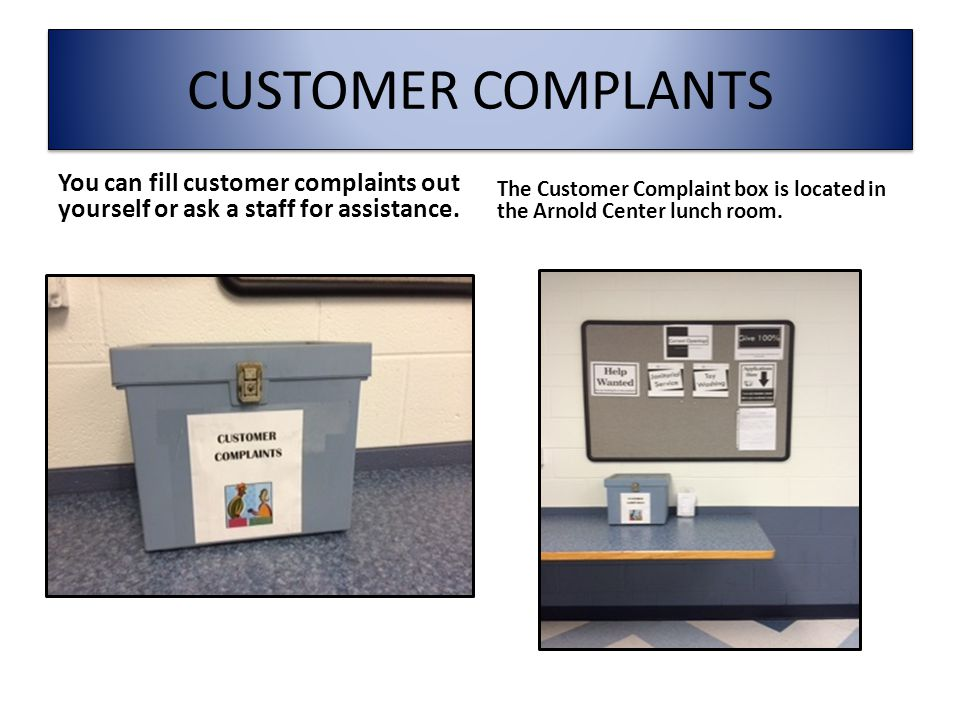 CUSTOMER COMPLANTS You can fill customer complaints out yourself or ask a staff for assistance.