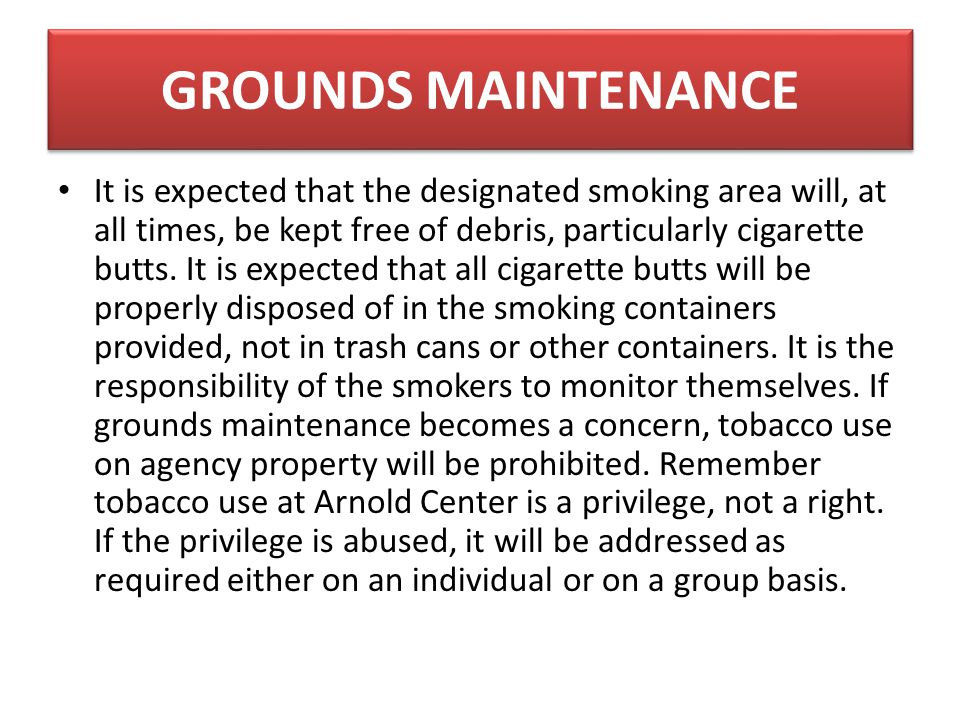 GROUNDS MAINTENANCE It is expected that the designated smoking area will, at all times, be kept free of debris, particularly cigarette butts.