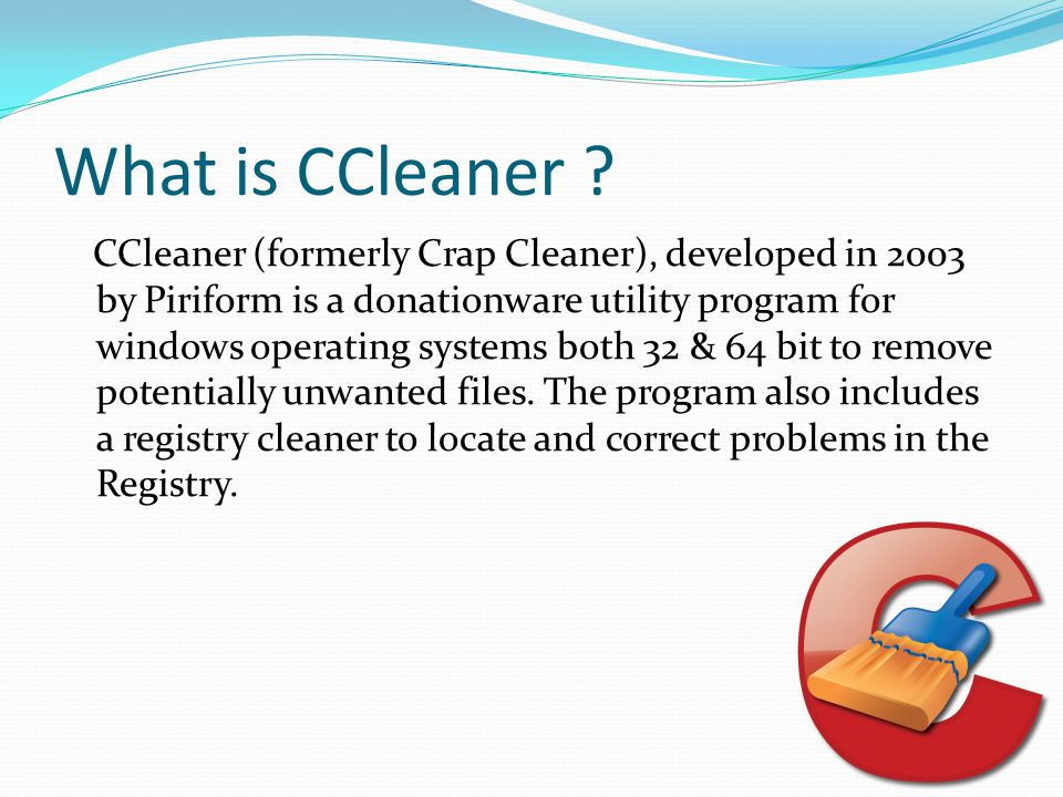 What is CCleaner ? CCleaner (formerly Crap Cleaner), developed in 2003 by Piriform is a donationware utility program for windows operating systems bot