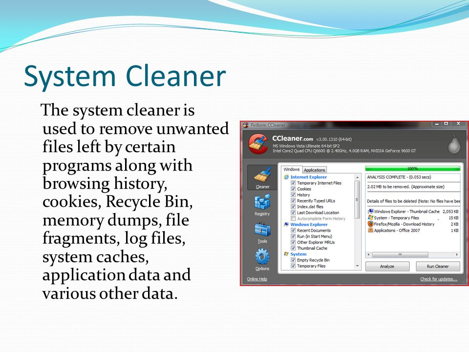 System Cleaner The system cleaner is used to remove unwanted files left by certain programs along with browsing history, cookies, Recycle Bin, memory dumps, file fragments, log files, system caches, application data and various other data.