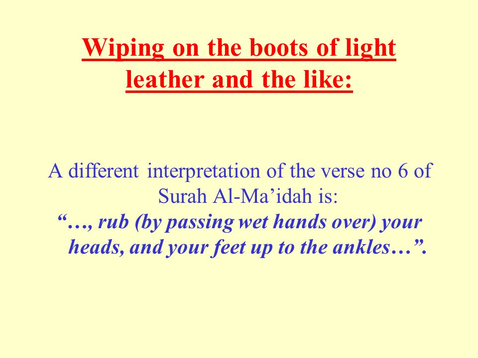 Wiping on the boots of light leather and the like: A different interpretation of the verse no 6 of Surah Al-Ma'idah is: …, rub (by passing wet hands over) your heads, and your feet up to the ankles… .