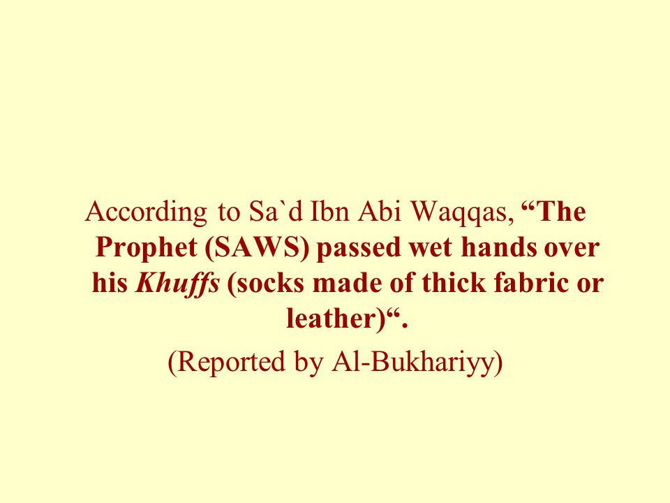 According to Sa`d Ibn Abi Waqqas, The Prophet (SAWS) passed wet hands over his Khuffs (socks made of thick fabric or leather) .
