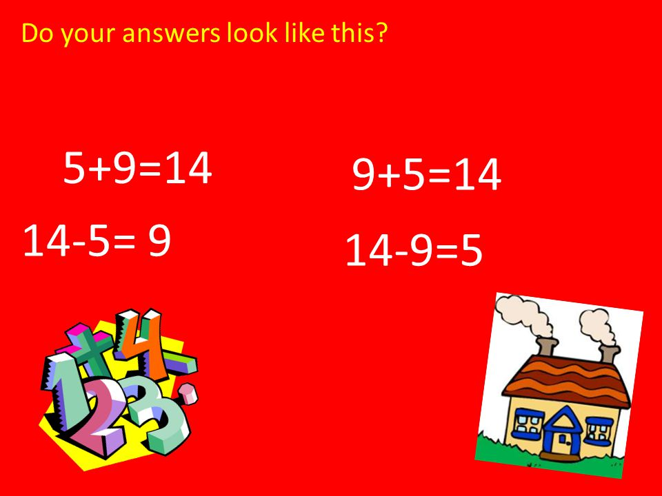9+5=14 5+9=14 14-5= 9 14-9=5 Do your answers look like this?