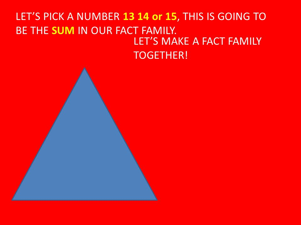 LET'S PICK A NUMBER 13 14 or 15, THIS IS GOING TO BE THE SUM IN OUR FACT FAMILY. LET'S MAKE A FACT FAMILY TOGETHER!