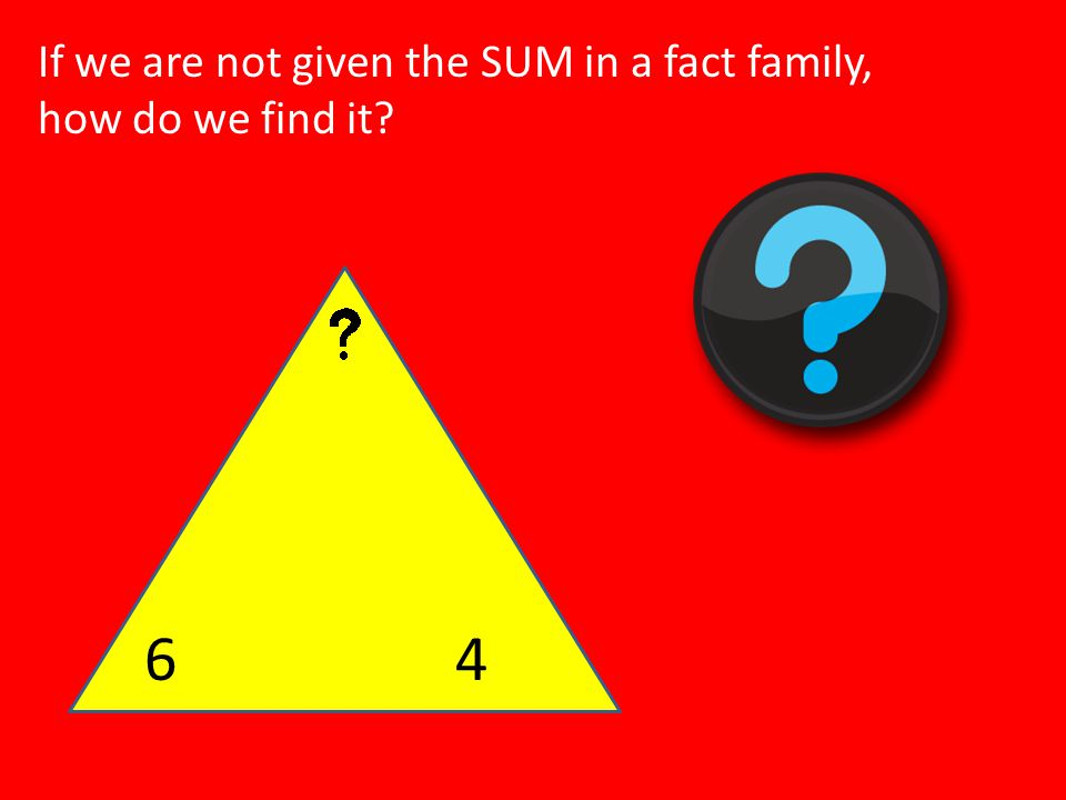 64 If we are not given the SUM in a fact family, how do we find it?