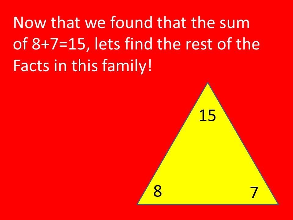 8 7 Now that we found that the sum of 8+7=15, lets find the rest of the Facts in this family! 15