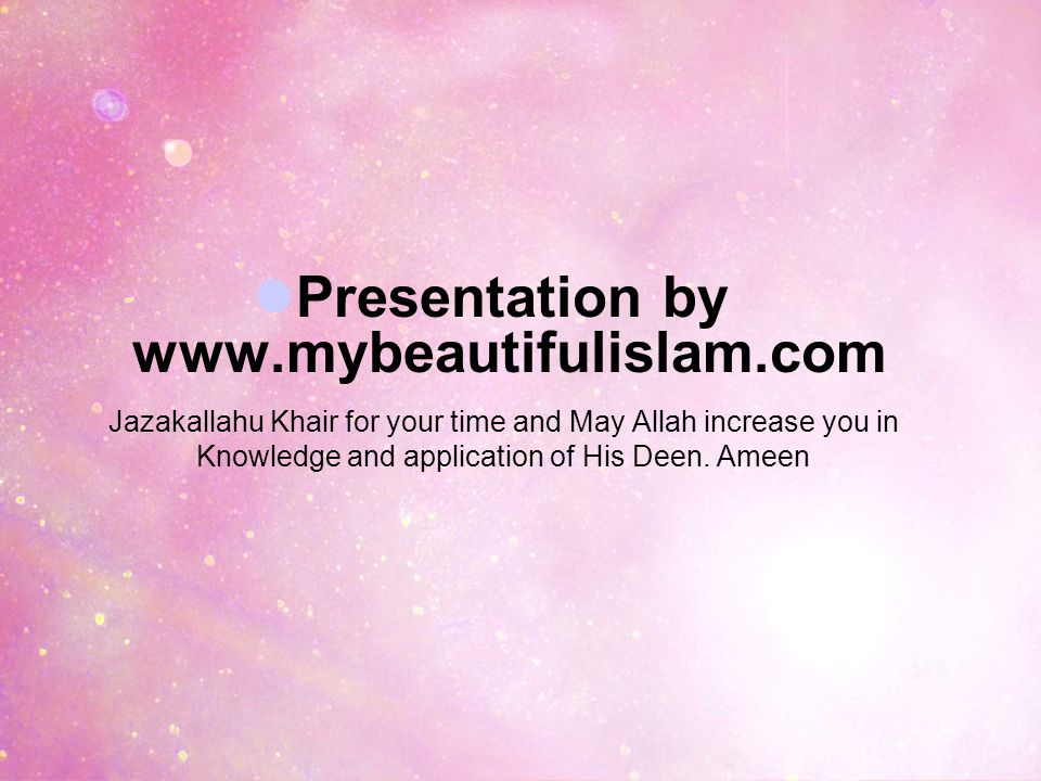 Presentation by www.mybeautifulislam.com Jazakallahu Khair for your time and May Allah increase you in Knowledge and application of His Deen.