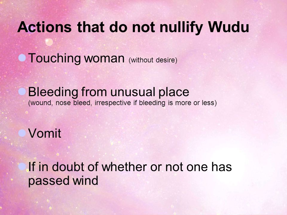 Actions that do not nullify Wudu Touching woman (without desire) Bleeding from unusual place (wound, nose bleed, irrespective if bleeding is more or less) Vomit If in doubt of whether or not one has passed wind