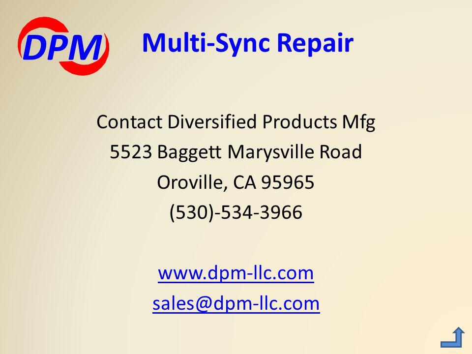 Contact Diversified Products Mfg 5523 Baggett Marysville Road Oroville, CA 95965 (530)-534-3966 www.dpm-llc.com sales@dpm-llc.com Multi-Sync Repair DPM