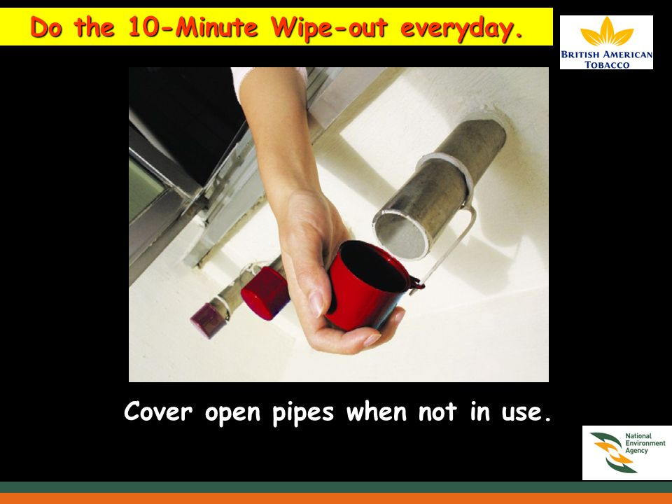 Do the 10-Minute Wipe-out everyday. Cover open pipes when not in use.