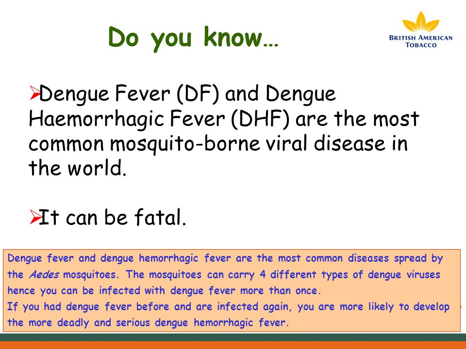 Do you know…  Dengue Fever (DF) and Dengue Haemorrhagic Fever (DHF) are the most common mosquito-borne viral disease in the world.