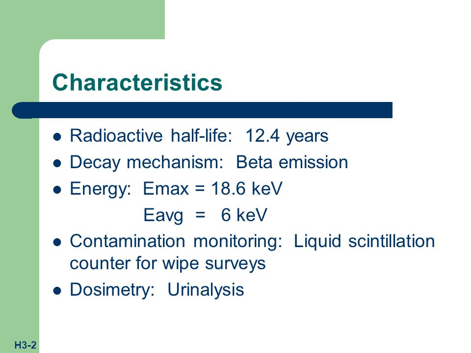 H3-2 Characteristics Radioactive half-life: 12.4 years Decay mechanism: Beta emission Energy: Emax = 18.6 keV Eavg = 6 keV Contamination monitoring: Liquid scintillation counter for wipe surveys Dosimetry: Urinalysis