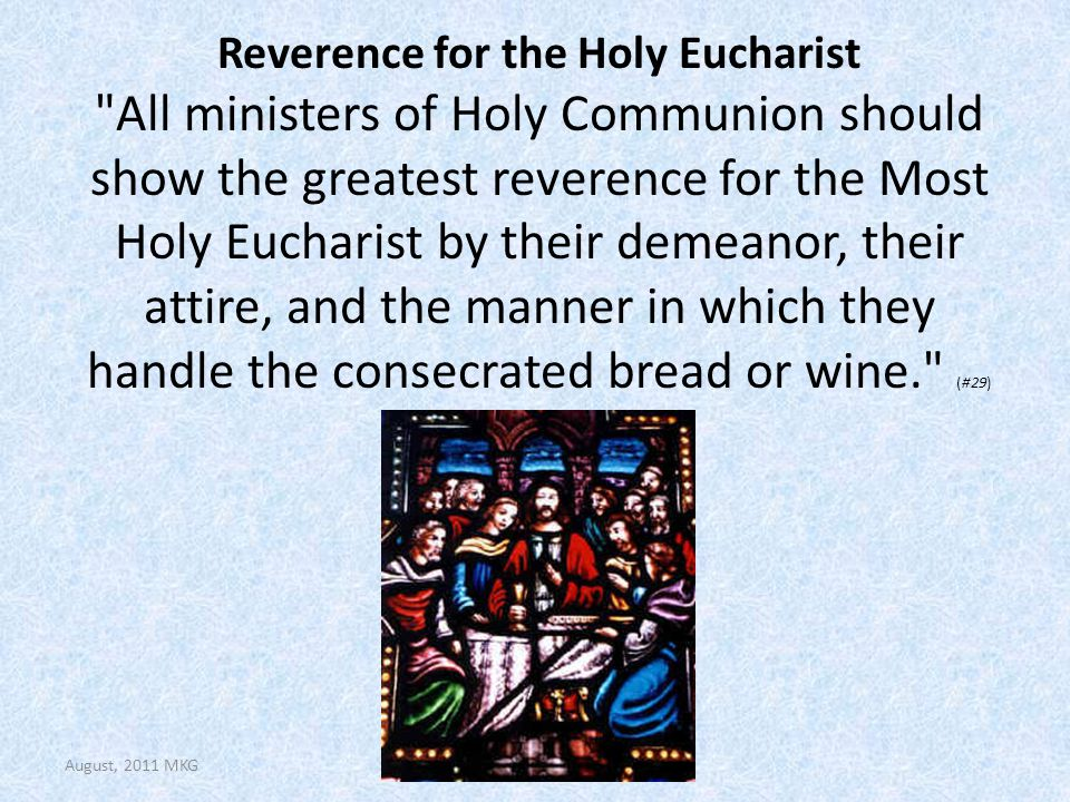 Reverence for the Holy Eucharist All ministers of Holy Communion should show the greatest reverence for the Most Holy Eucharist by their demeanor, their attire, and the manner in which they handle the consecrated bread or wine. (#29) August, 2011 MKG