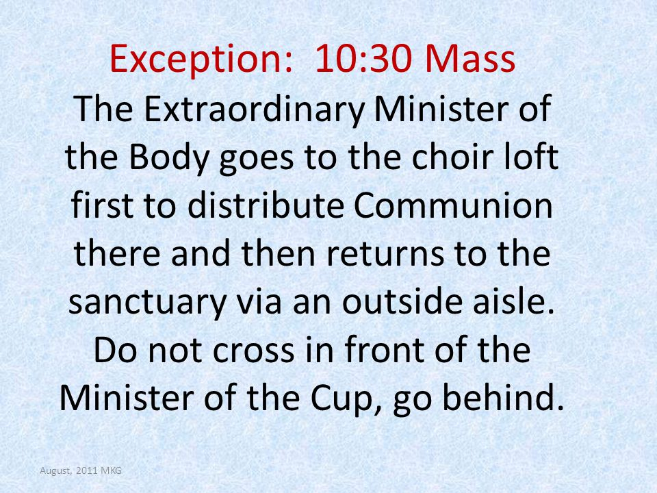 Exception: 10:30 Mass The Extraordinary Minister of the Body goes to the choir loft first to distribute Communion there and then returns to the sanctuary via an outside aisle.