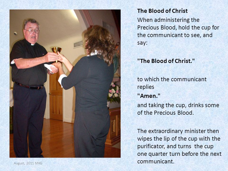 The Blood of Christ When administering the Precious Blood, hold the cup for the communicant to see, and say:
