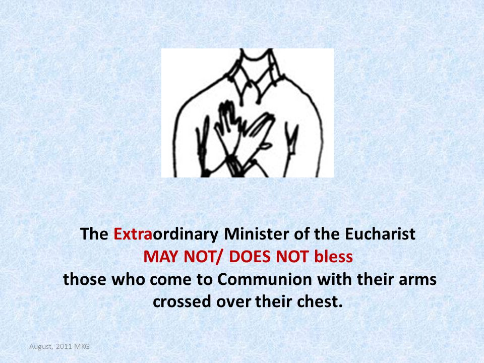 The Extraordinary Minister of the Eucharist MAY NOT/ DOES NOT bless those who come to Communion with their arms crossed over their chest.