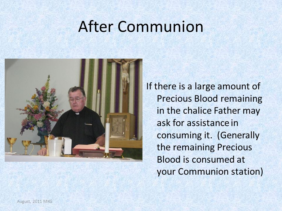 After Communion If there is a large amount of Precious Blood remaining in the chalice Father may ask for assistance in consuming it. (Generally the re