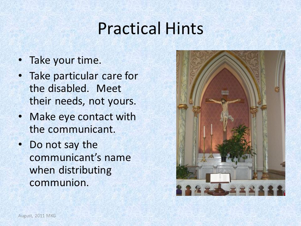 Practical Hints Take your time. Take particular care for the disabled. Meet their needs, not yours. Make eye contact with the communicant. Do not say
