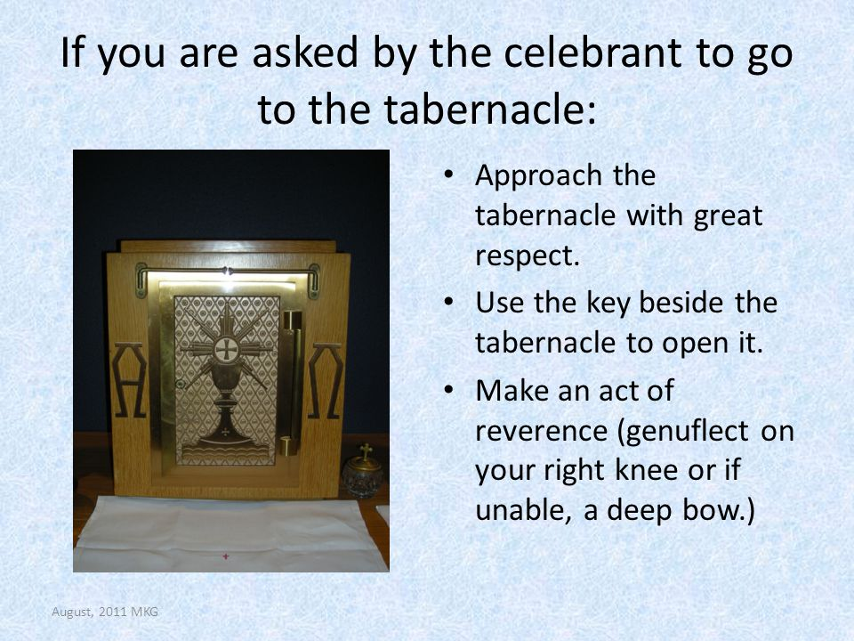 If you are asked by the celebrant to go to the tabernacle: Approach the tabernacle with great respect. Use the key beside the tabernacle to open it. M