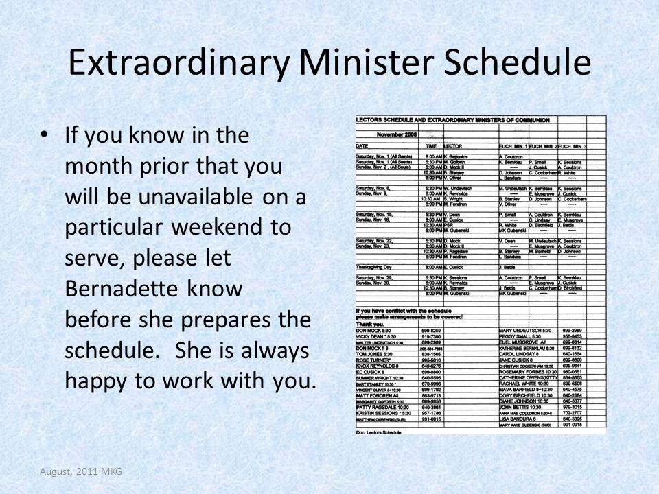 Extraordinary Minister Schedule If you know in the month prior that you will be unavailable on a particular weekend to serve, please let Bernadette know before she prepares the schedule.