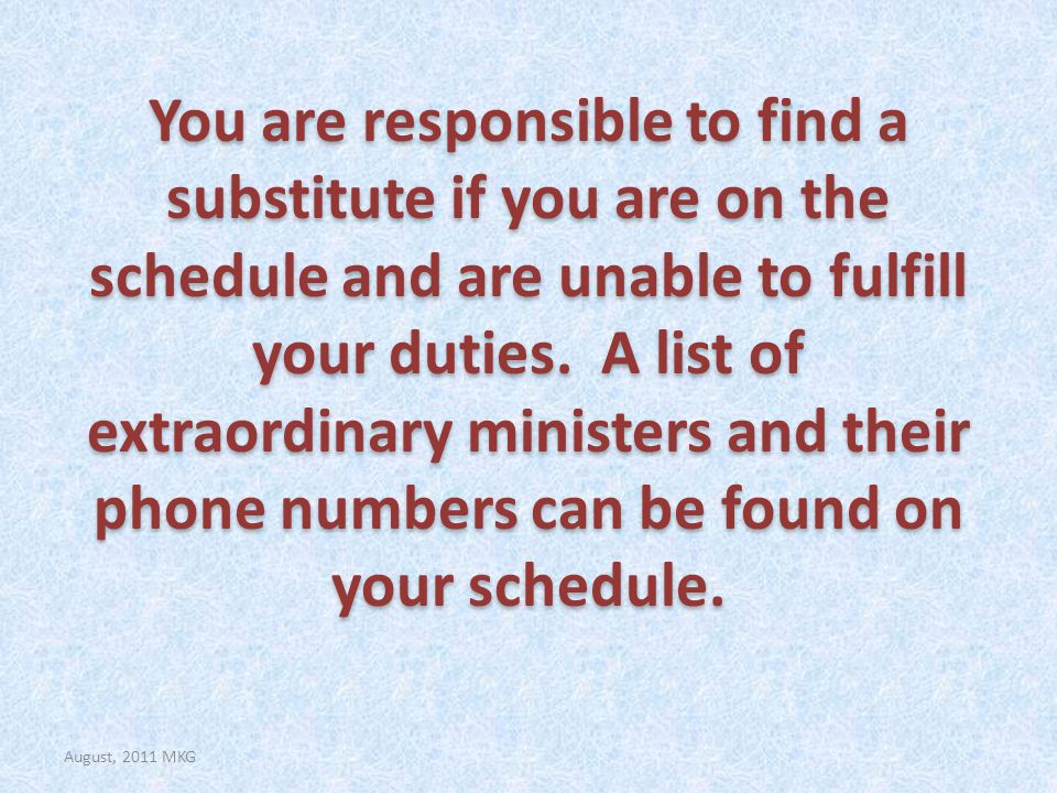 You are responsible to find a substitute if you are on the schedule and are unable to fulfill your duties.