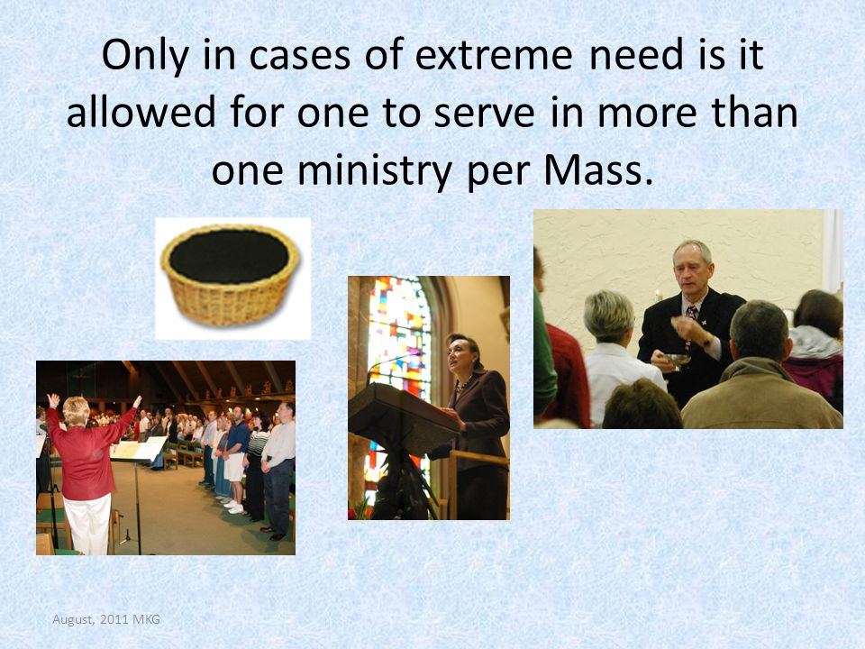 Only in cases of extreme need is it allowed for one to serve in more than one ministry per Mass. August, 2011 MKG