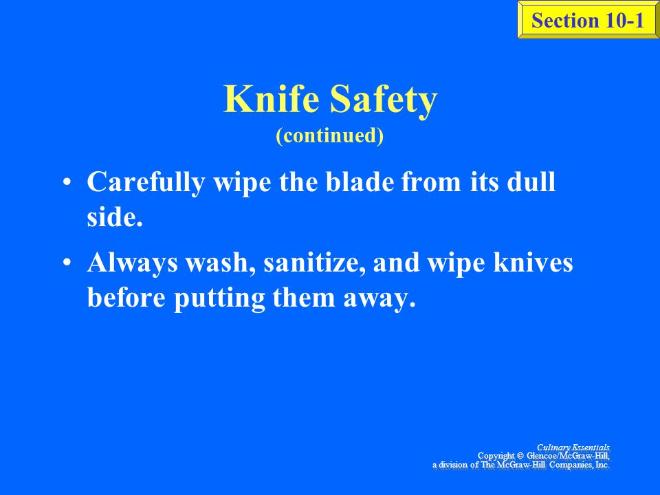 Section 10-1 Culinary Essentials Copyright © Glencoe/McGraw-Hill, a division of The McGraw-Hill Companies, Inc. Knife Safety (continued) Never use a k