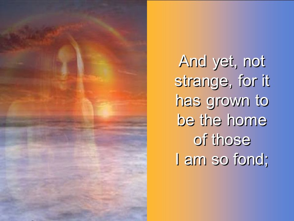 And yet, not strange, for it has grown to be the home of those I am so fond; And yet, not strange, for it has grown to be the home of those I am so fond;