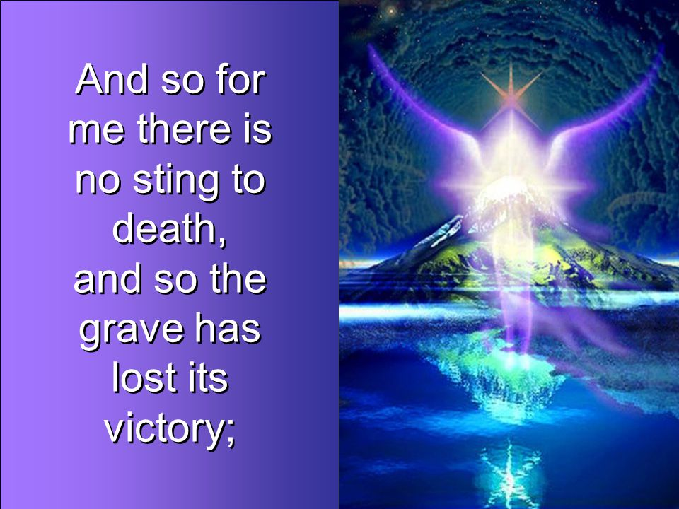 And so for me there is no sting to death, and so the grave has lost its victory; And so for me there is no sting to death, and so the grave has lost its victory;
