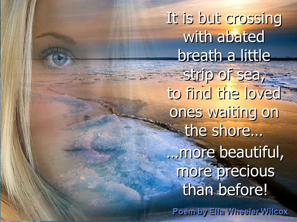 It is but crossing with abated breath a little strip of sea, to find the loved ones waiting on the shore… It is but crossing with abated breath a little strip of sea, to find the loved ones waiting on the shore… Poem by Ella Wheeler Wilcox Poem by Ella Wheeler Wilcox …more beautiful, more precious than before.