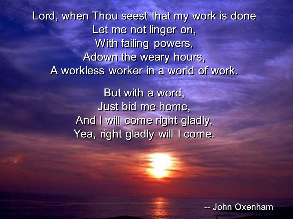 Lord, when Thou seest that my work is done Let me not linger on, With failing powers, Adown the weary hours, A workless worker in a world of work.