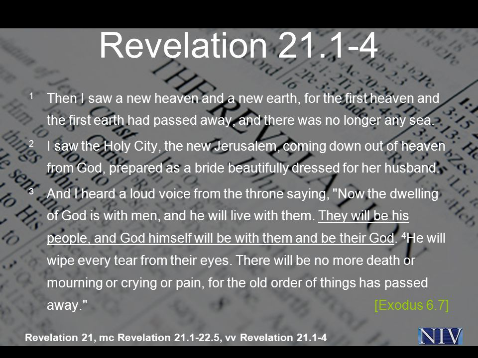 Revelation 21.1-4 1 Then I saw a new heaven and a new earth, for the first heaven and the first earth had passed away, and there was no longer any sea.