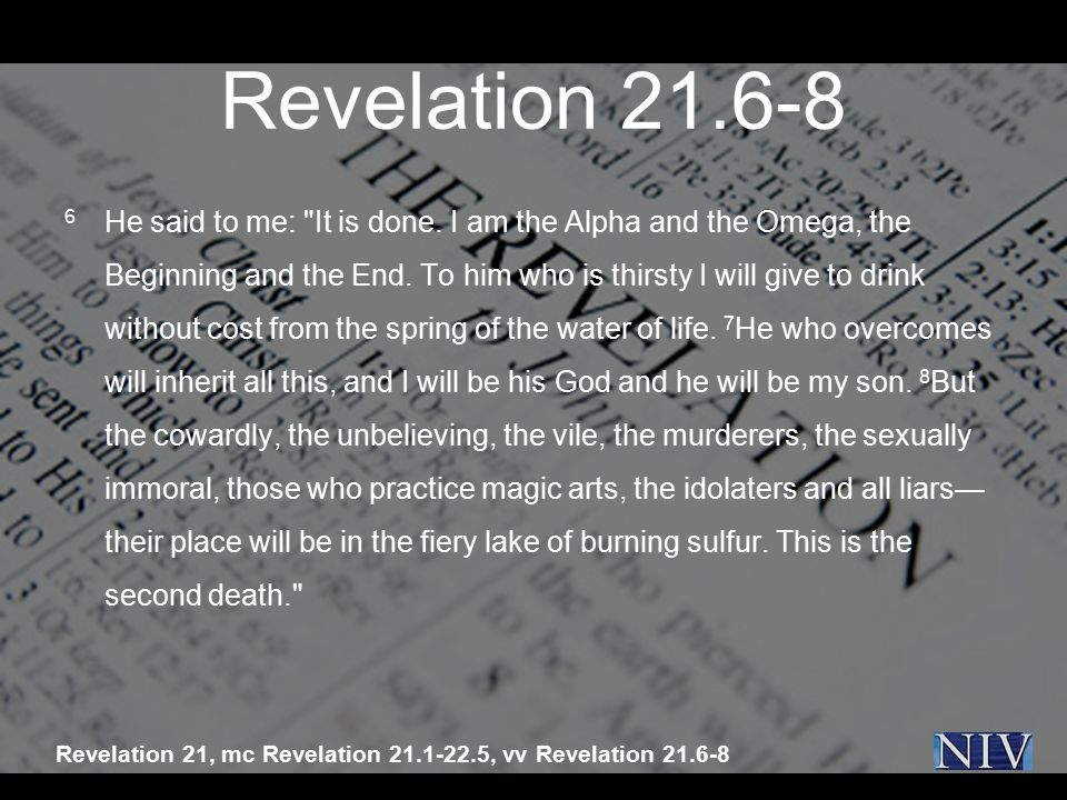 Revelation 21.6-8 6 He said to me: It is done.