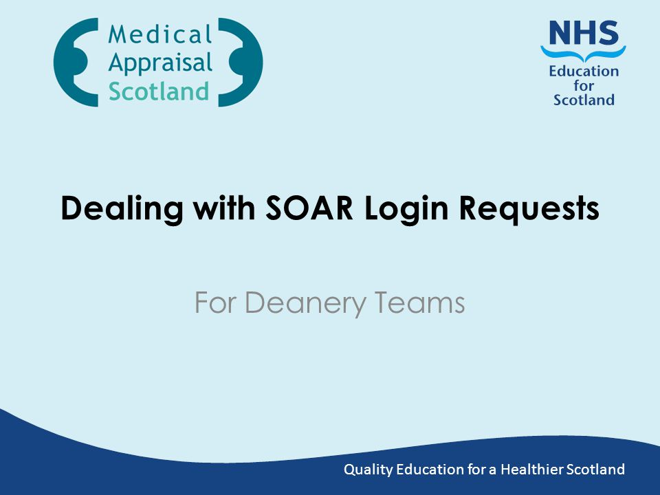 Dealing with Login Requests Trainees may approach you for help with login: – By Telephone – By Email Users are encouraged to submit SOAR Login Request form Currently, Trainee login requests are sent to: – Vicky.Hayter@nes.scot.nhs.uk Vicky.Hayter@nes.scot.nhs.uk – Laraine.Wood@nes.scot.nhs.uk Laraine.Wood@nes.scot.nhs.uk Submitting the Login Request Form does NOT automatically create or update the user account – you (as Admin) need to action this, following local checks