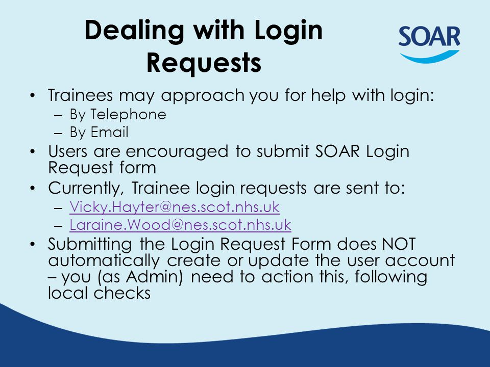 Dealing with Login Requests Trainees may approach you for help with login: – By Telephone – By Email Users are encouraged to submit SOAR Login Request