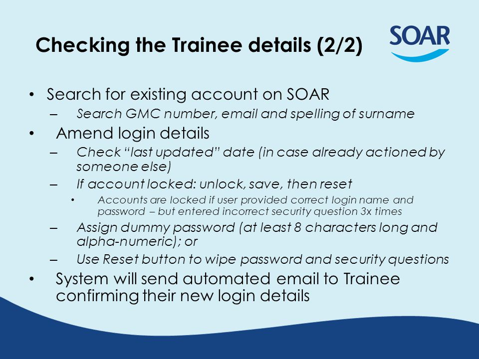 Checking the Trainee details (2/2) Search for existing account on SOAR – Search GMC number, email and spelling of surname Amend login details – Check last updated date (in case already actioned by someone else) – If account locked: unlock, save, then reset Accounts are locked if user provided correct login name and password – but entered incorrect security question 3x times – Assign dummy password (at least 8 characters long and alpha-numeric); or – Use Reset button to wipe password and security questions System will send automated email to Trainee confirming their new login details