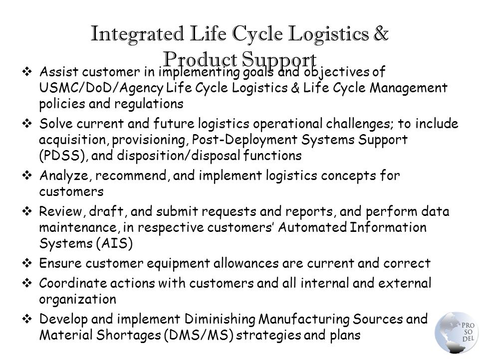 Integrated Life Cycle Logistics & Product Support  Assist customer in implementing goals and objectives of USMC/DoD/Agency Life Cycle Logistics & Life Cycle Management policies and regulations  Solve current and future logistics operational challenges; to include acquisition, provisioning, Post-Deployment Systems Support (PDSS), and disposition/disposal functions  Analyze, recommend, and implement logistics concepts for customers  Review, draft, and submit requests and reports, and perform data maintenance, in respective customers' Automated Information Systems (AIS)  Ensure customer equipment allowances are current and correct  Coordinate actions with customers and all internal and external organization  Develop and implement Diminishing Manufacturing Sources and Material Shortages (DMS/MS) strategies and plans