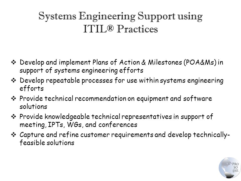 Systems Engineering Support using ITIL® Practices  Develop and implement Plans of Action & Milestones (POA&Ms) in support of systems engineering efforts  Develop repeatable processes for use within systems engineering efforts  Provide technical recommendation on equipment and software solutions  Provide knowledgeable technical representatives in support of meeting, IPTs, WGs, and conferences  Capture and refine customer requirements and develop technically- feasible solutions