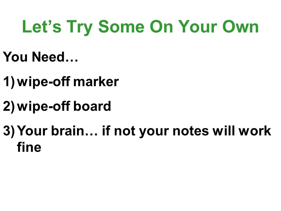Let's Try Some On Your Own You Need… 1)wipe-off marker 2)wipe-off board 3)Your brain… if not your notes will work fine