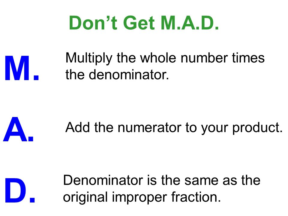 Don't Get M.A.D.M. A. D. Multiply the whole number times the denominator.