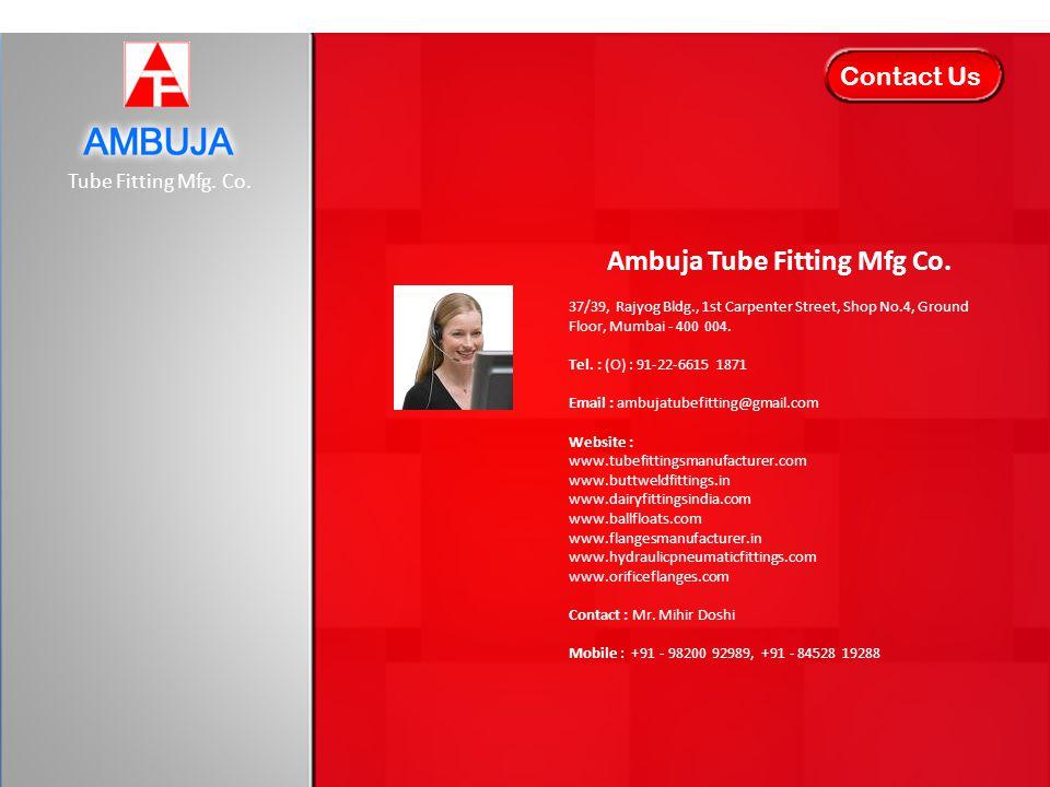 Tube Fitting Mfg. Co. Contact Us Ambuja Tube Fitting Mfg Co. 37/39, Rajyog Bldg., 1st Carpenter Street, Shop No.4, Ground Floor, Mumbai - 400 004. Tel