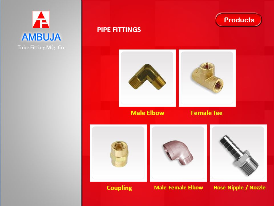 Tube Fitting Mfg. Co. Products PIPE FITTINGS Male ElbowFemale Tee Coupling Male Female ElbowHose Nipple / Nozzle