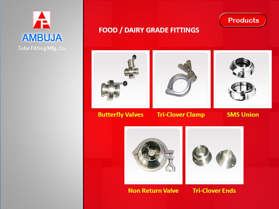 Tube Fitting Mfg. Co. Products FOOD / DAIRY GRADE FITTINGS Butterfly ValvesTri-Clover ClampSMS Union Non Return ValveTri-Clover Ends