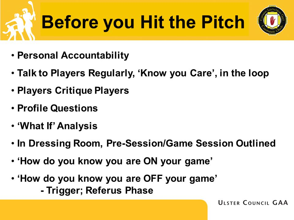 Before you Hit the Pitch Personal Accountability Talk to Players Regularly, 'Know you Care', in the loop Players Critique Players Profile Questions 'What If' Analysis In Dressing Room, Pre-Session/Game Session Outlined 'How do you know you are ON your game' 'How do you know you are OFF your game' - Trigger; Referus Phase