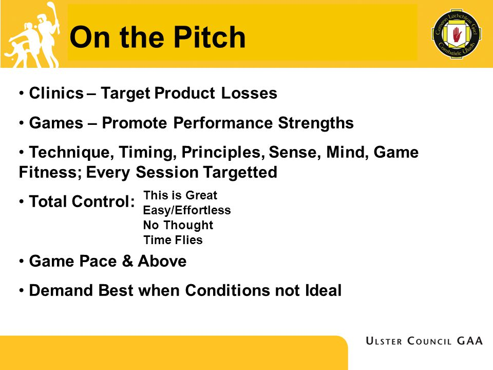 On the Pitch Clinics – Target Product Losses Games – Promote Performance Strengths Technique, Timing, Principles, Sense, Mind, Game Fitness; Every Session Targetted Total Control: Game Pace & Above Demand Best when Conditions not Ideal This is Great Easy/Effortless No Thought Time Flies