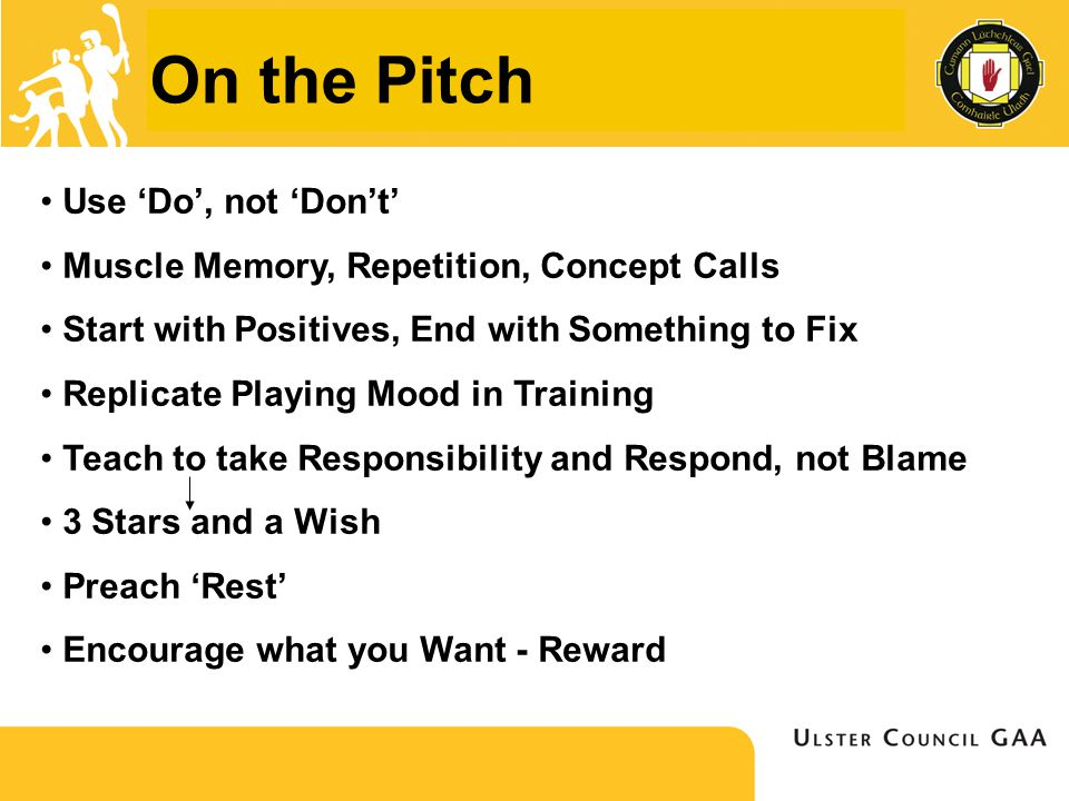 On the Pitch Use 'Do', not 'Don't' Muscle Memory, Repetition, Concept Calls Start with Positives, End with Something to Fix Replicate Playing Mood in Training Teach to take Responsibility and Respond, not Blame 3 Stars and a Wish Preach 'Rest' Encourage what you Want - Reward