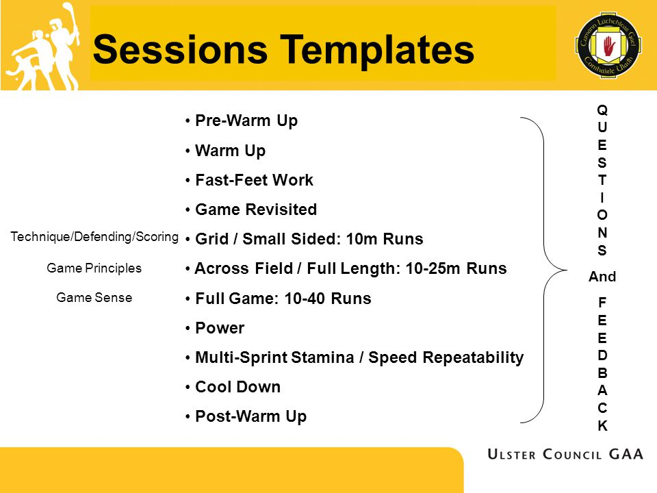 Sessions Templates Pre-Warm Up Warm Up Fast-Feet Work Game Revisited Grid / Small Sided: 10m Runs Across Field / Full Length: 10-25m Runs Full Game: 10-40 Runs Power Multi-Sprint Stamina / Speed Repeatability Cool Down Post-Warm Up Q U E S T I O N S And F E E D B A C K Technique/Defending/Scoring Game Principles Game Sense